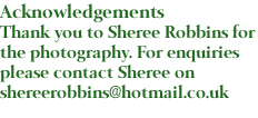 Acknowledgements Thank you to Sheree Robbins for the photography. For enquiries please contact Sheree on shereerobbins@hotmail.co.uk